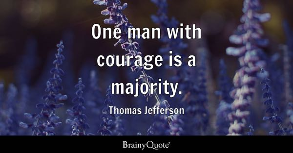 One man with courage is a majority. - Thomas Jefferson