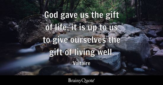 God gave us the gift of life; it is up to us to give ourselves the gift of living well.