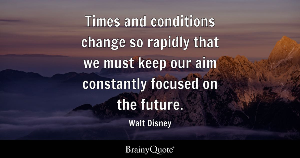 Walt Disney Quotes   BrainyQuote Times and conditions change so rapidly that we must keep our aim constantly  focused on the