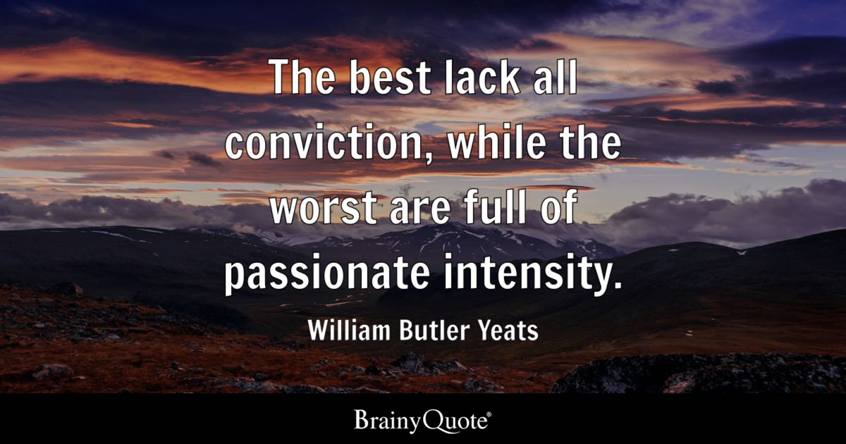 The Best Lack All Conviction While The Worst Are Full Of Passionate Intensity William Butler