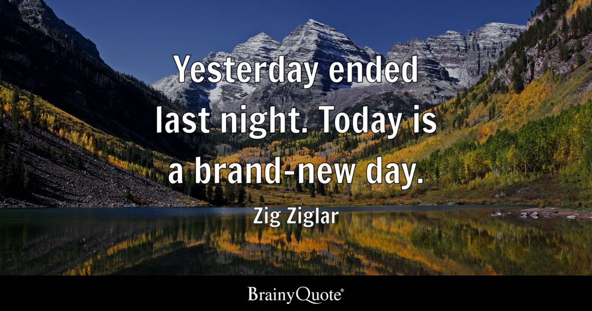 Yesterday Ended Last Night Today Is A Brand New Day