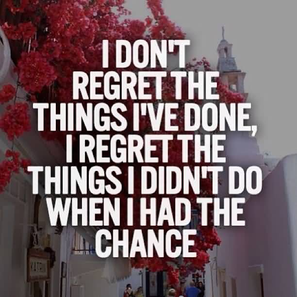 Done Regret Chance Have Things I Dont I Didnt Regret I I I Do Had Things Wen