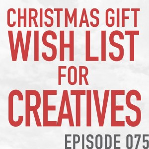 A Christmas Gift Wish List For Creatives – Episode 075