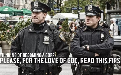 Thinking of Becoming a Cop? Please, For the Love of God, Read This First