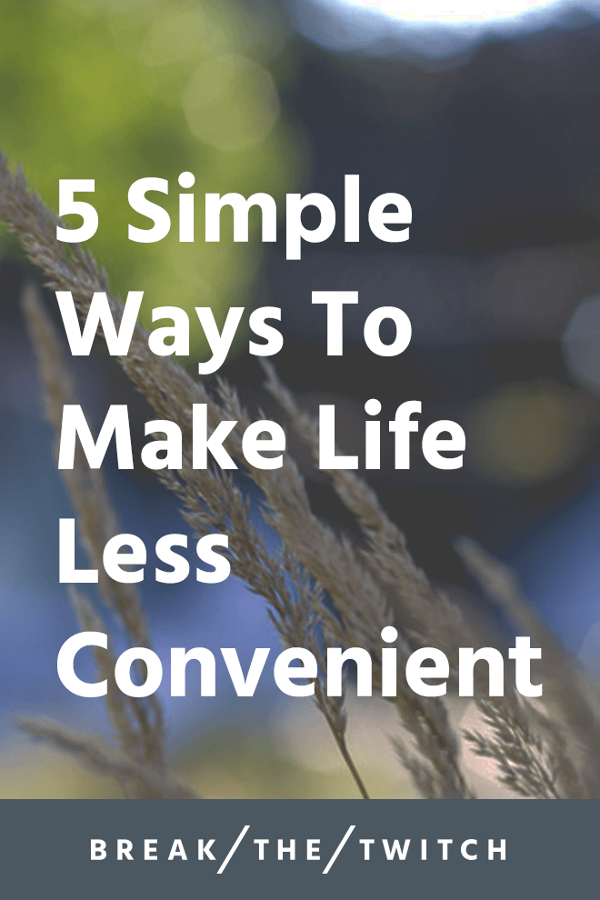 5 Simple Ways To Make Life Less Convenient // As new solutions to problems come about, we must remember to evaluate whether the added convenience is a benefit to our lives or not. // breakthetwitch.com