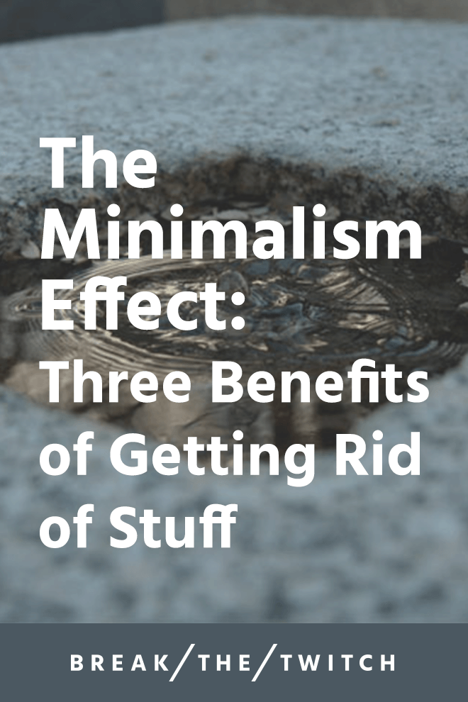 The Minimalism Effect: Three Benefits to Getting Rid of Stuff // Moving towards minimalism and getting rid of a lot of possessions might seem pretty overwhelming. It's a powerful process, take one step at a time. // breakthetwitch.com