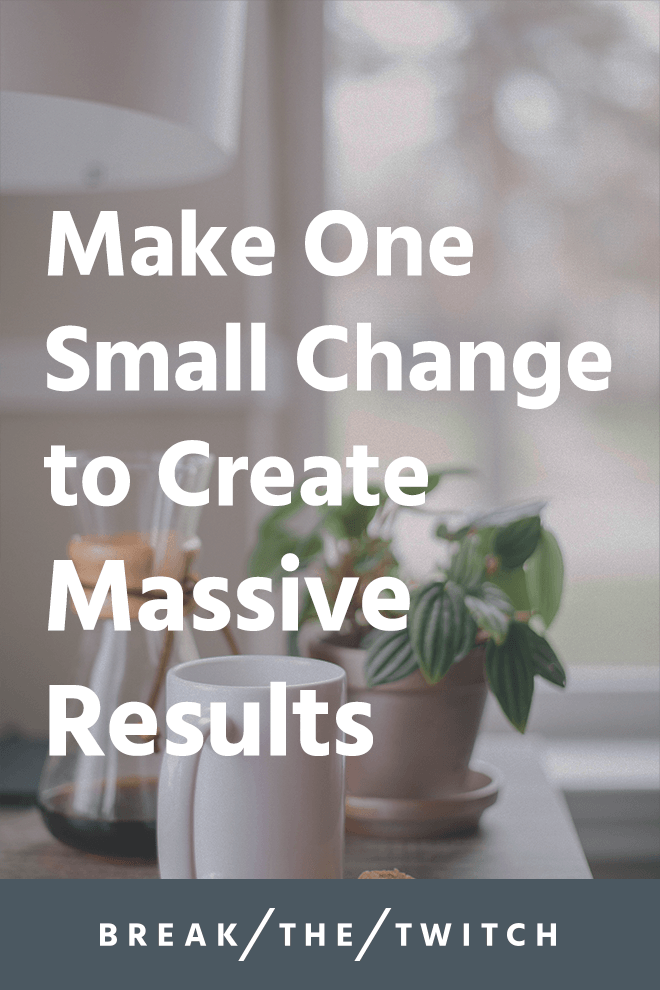 Make One Small Change to Create Massive Results // We all have aspirations and goals, but what's standing between us and those dreams? It's one small change that creates massive results. // breakthetwitch.com