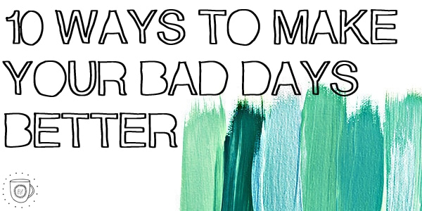 10 Ways to Make Your Bad Days Better.