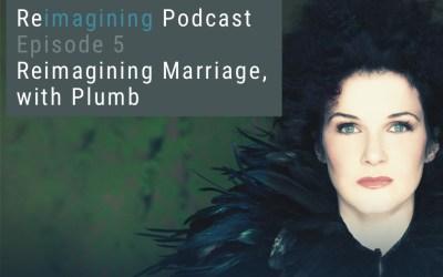5: Reimagining Marriage, with Plumb | Reimagining Podcast | Episode 5