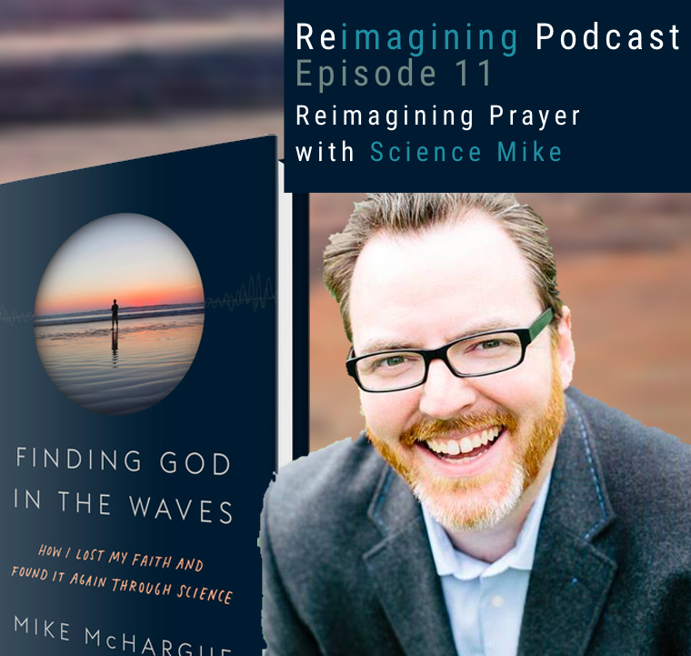 11: Reimagining Prayer, with Science Mike | Reimagining Podcast | Episode 11