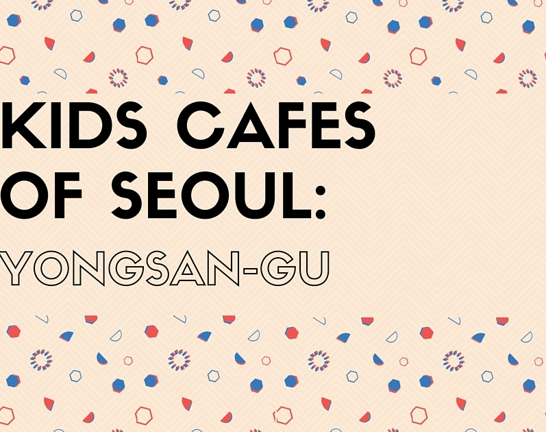 Kids Cafes of Seoul: Yongsan