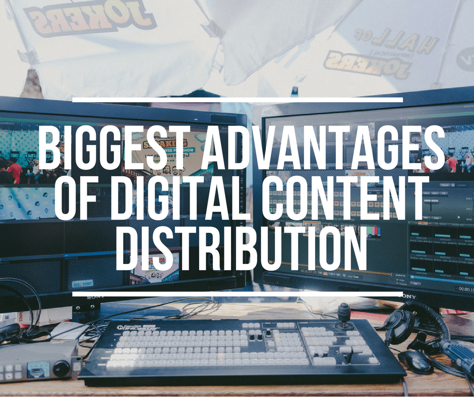 Biggest Advantages of Digital Content Distribution
