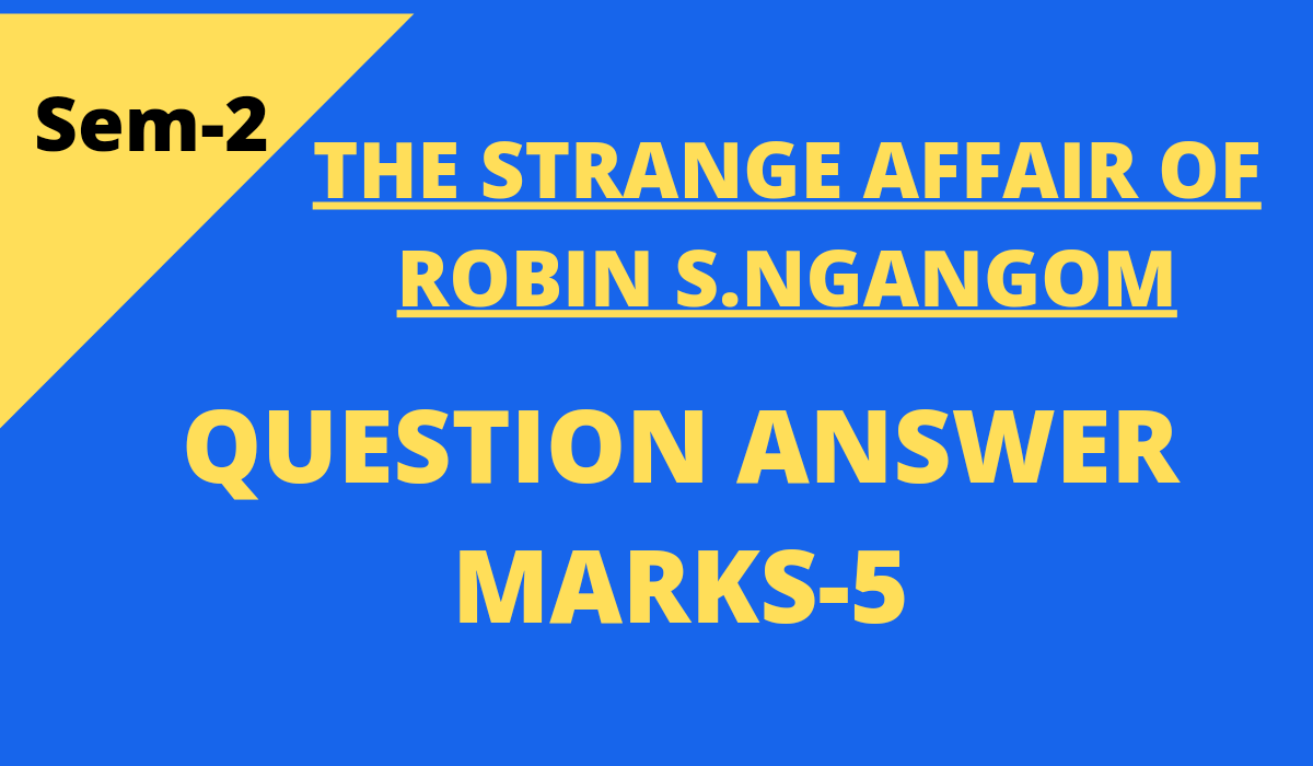 The Strange Affair of Robin S Ngangom, by Robin S. Ngangom Questions and Answers Marks 5