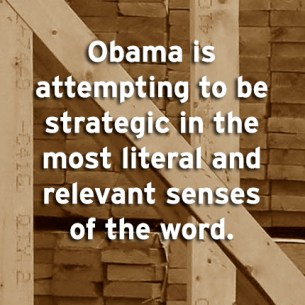 """Obama is attempting to be strategic in the most literal and relevant senses of the word."""