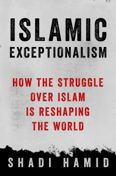 """Islamic Exceptionalism: How the Struggle Over Islam Is Reshaping the World"" (St. Martin's Press, 2016) by Shadi Hamid"