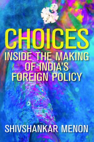 """Choices: Inside the Making of India''s Foreign Policy"" by Shivshankar Menon (book cover image)"