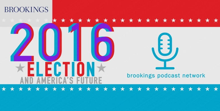 Brookings Podcast Network: Election 2016 and America's Future