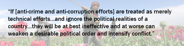 """1. """"If [anti-crime and anti-corruption efforts] are treated as merely technical efforts…and ignore the political realities of a country…they will be at best ineffective and at worse can weaken a desirable political order and intensify conflict."""""""