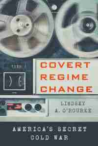 "Cover: ""Covert regime change"" book, Lindsey O'Rourke"