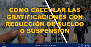 Como calcular las gratificaciones con reducción de sueldo y suspensión de labores.