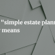 """What """"simple estate planning"""" really means"""