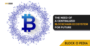 The Need of a Centralized Blockchain Ecosystem for future.