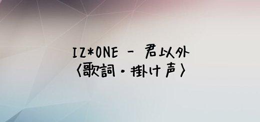 IZ*ONE(アイズワン) 君以外【歌詞・掛け声】