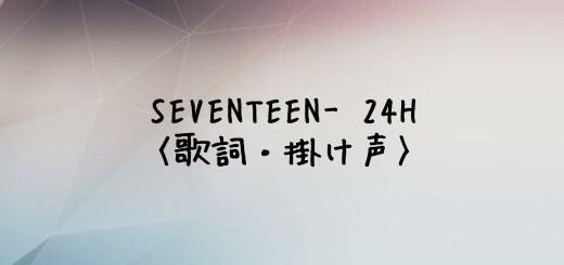 SEVENTEEN(セブチ) 24H【歌詞・掛け声】