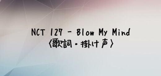 NCT 127(エヌシーティー127) Blow My Mind【歌詞・掛け声】