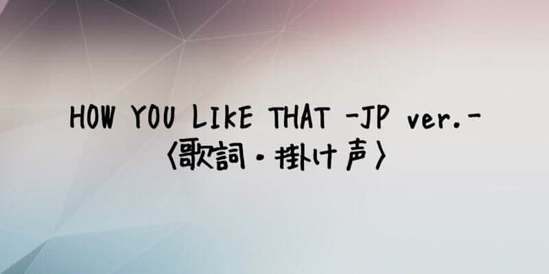 BLACKPINK(ブルピン) HOW YOU LIKE THAT -Japanese Ver. -【歌詞・掛け声】