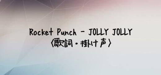 ROCKET PUNCH(ロケットパンチ) JOLLY JOLLY 【歌詞・掛け声】