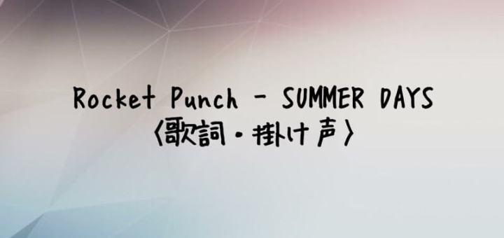 ROCKET PUNCH(ロケットパンチ) SUMMER DAYS 【歌詞・掛け声】