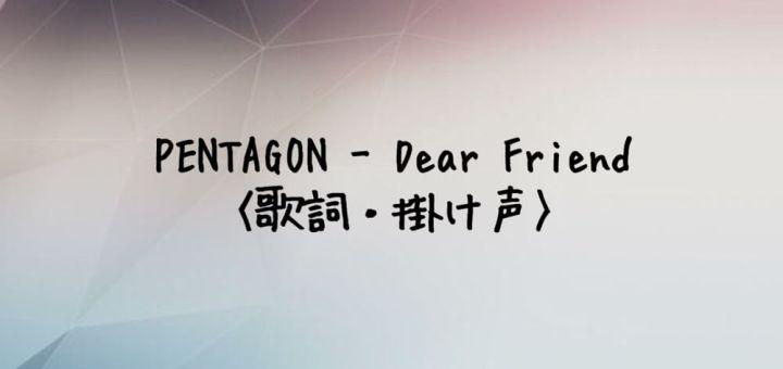 PENTAGON(ペンタゴン) Dear Friend【歌詞・掛け声】