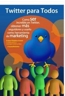 Twitter para Todos. Cómo ser increíble en Twitter, obtener más seguidores y usarlo como herramienta de marketing