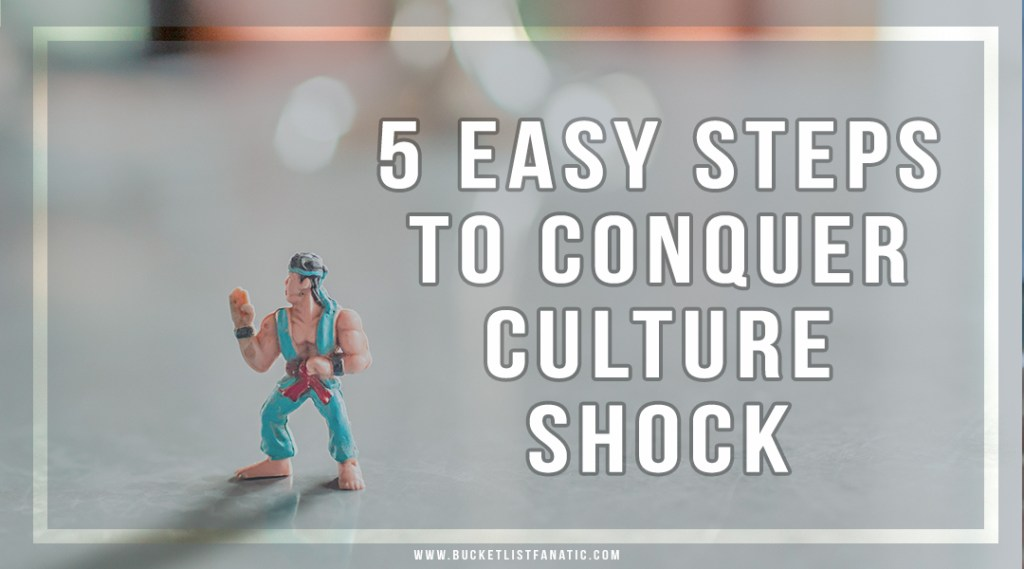5 Easy Steps to Conquer Culture Shock - Bucket List Fanatic