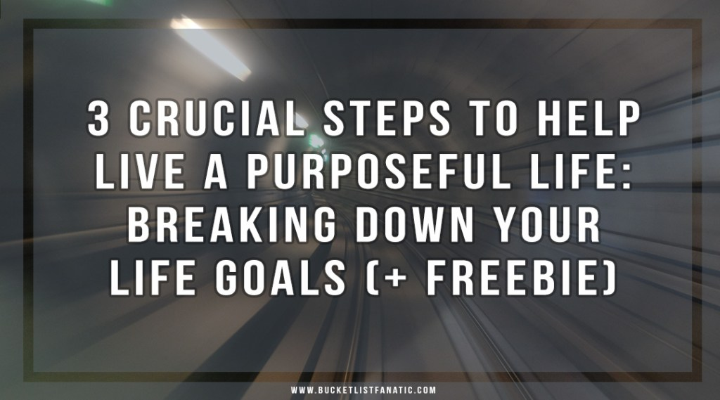 3 Crucial Steps to Help Live a Purposeful Life: Break Down Your Goals - Bucket List Fanatic