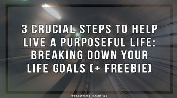 3 Crucial Steps to Help Live a Purposeful Life: Breaking Down Your Life Goals (+ Freebie)