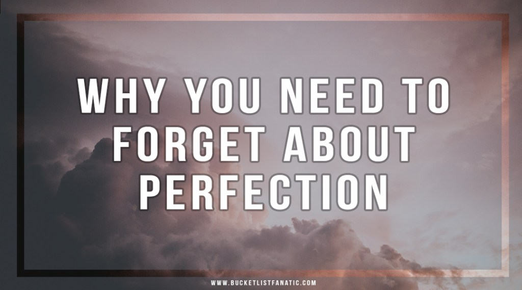 Why You Need to Forget About Perfection - Bucket List Fanatic