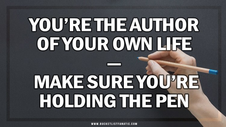 You're the Author of Your Own Life - Bucket List Fanatic