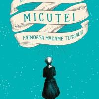 Extraordinara poveste a Micuței-Faimoasa Madame Tussaud, o carte ciudat de frumoasă