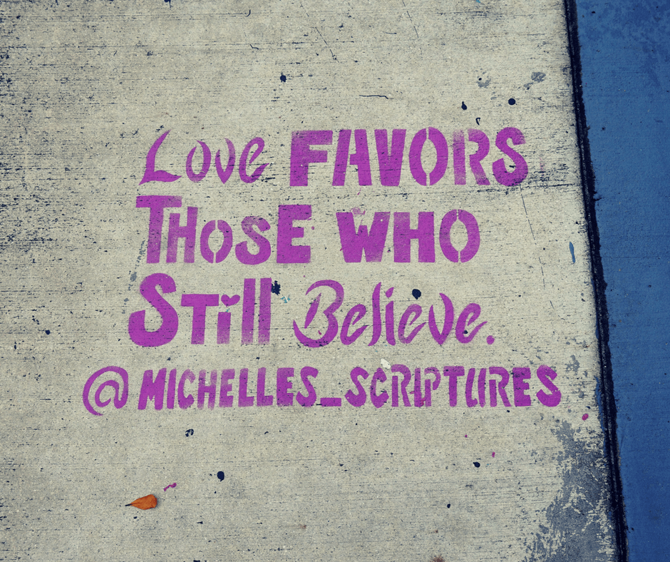 """Love Favors those who still believe"" quote by Michelle's scriptures in Wynwood"