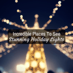 Incredible Places To See Holiday Lights