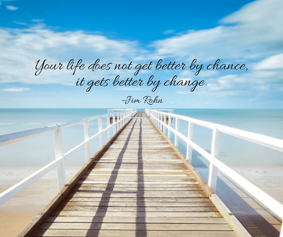 """""""Your life does not get better by chance, it gets better by change."""" –Jim Rohn"""