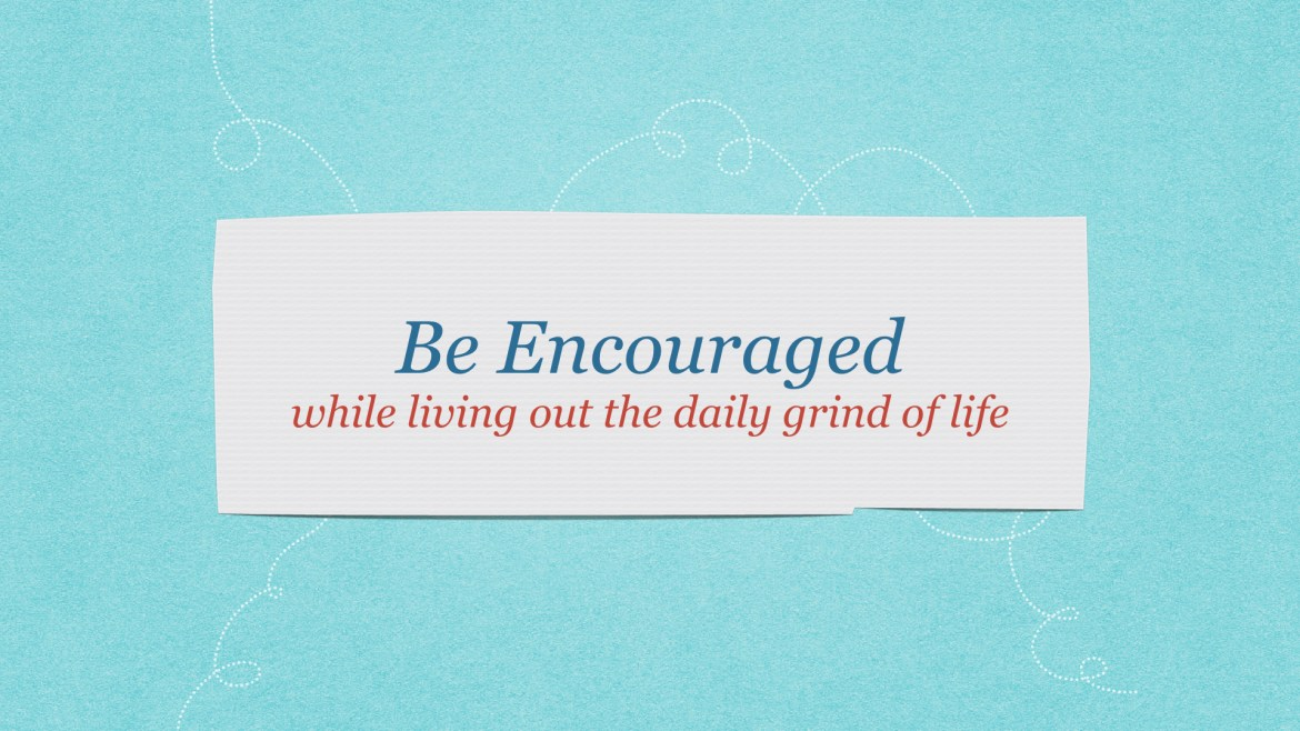 Be encouraged even in the daily grind of life as a mother.