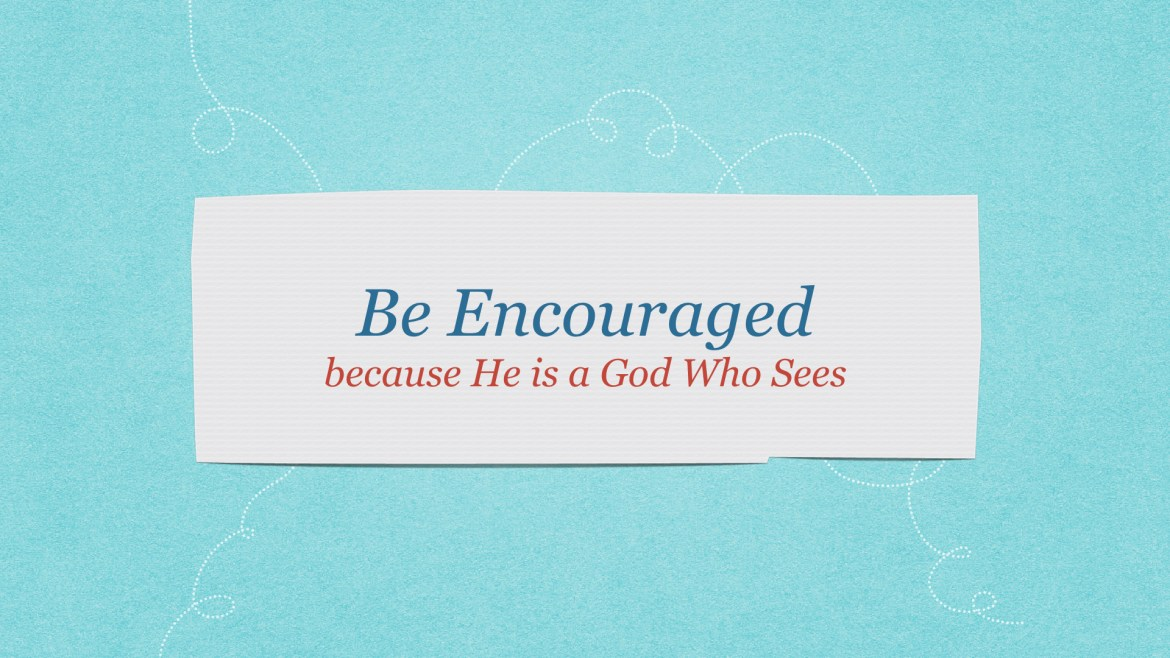 Be encouraged! We serve a God-Who-Sees!