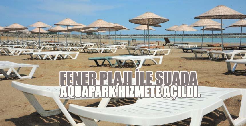 Fener Plajı ile Suada Aquapark hizmete açıldı.