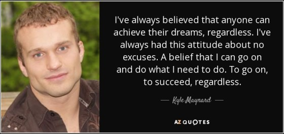 quote-i-ve-always-believed-that-anyone-can-achieve-their-dreams-regardless-i-ve-always-had-kyle-maynard-81-67-00