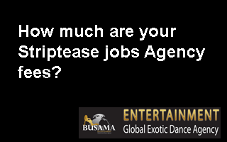 How much are your Striptease jobs Agency fees