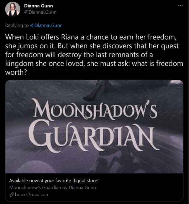 How to sell books on Twitter - Tag line for Moonshadow's Guardian: When Loki offers Riana a chance to earn her freedom, she jumps on it. But when she discovers that her quest for freedom will destroy the last remnants of a kingdom she once loved, she must ask: what is freedom worth?
