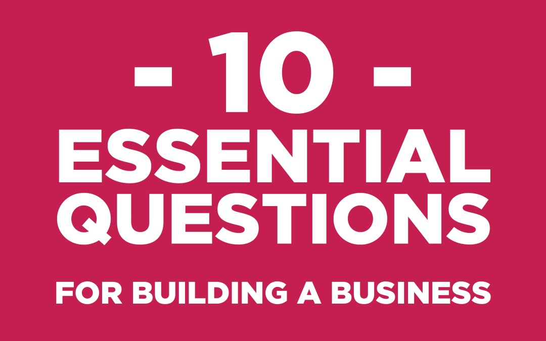 10 ESSENTIAL QUESTIONS FOR BUILDING A BUSINESS